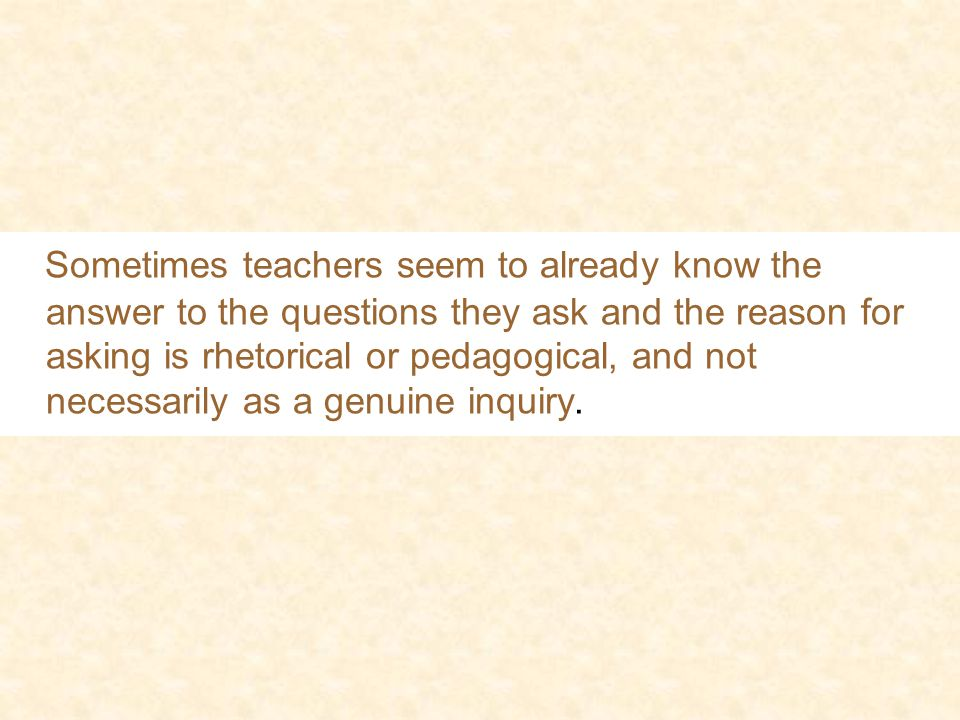 Sometimes teachers seem to already know the answer to the questions they ask and the reason for asking is rhetorical or pedagogical, and not necessarily as a genuine inquiry.
