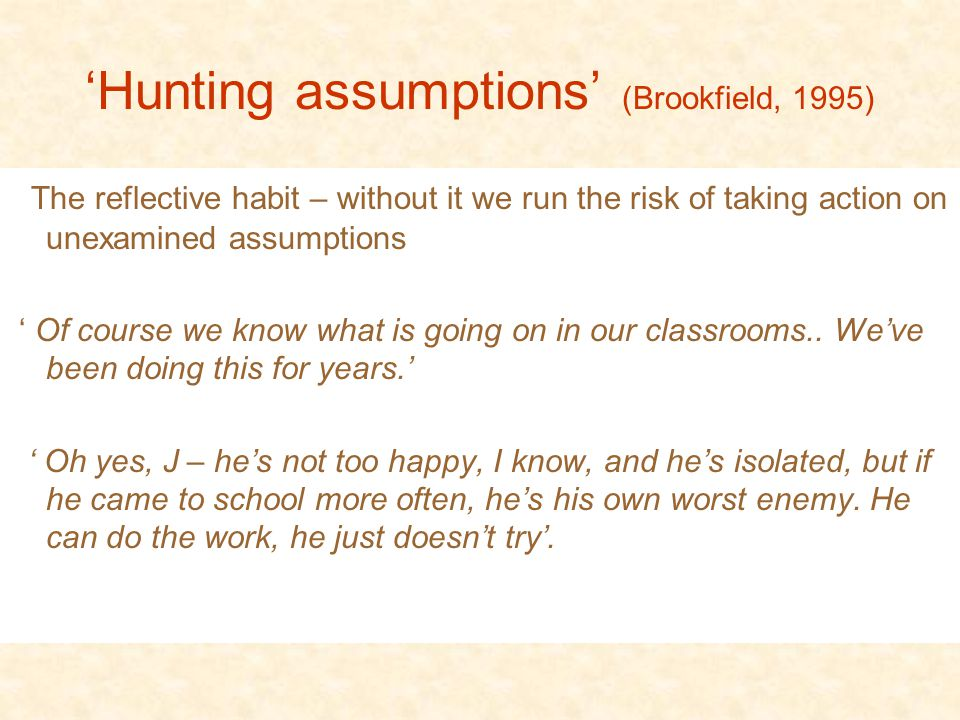 'Hunting assumptions' (Brookfield, 1995) The reflective habit – without it we run the risk of taking action on unexamined assumptions ' Of course we know what is going on in our classrooms..