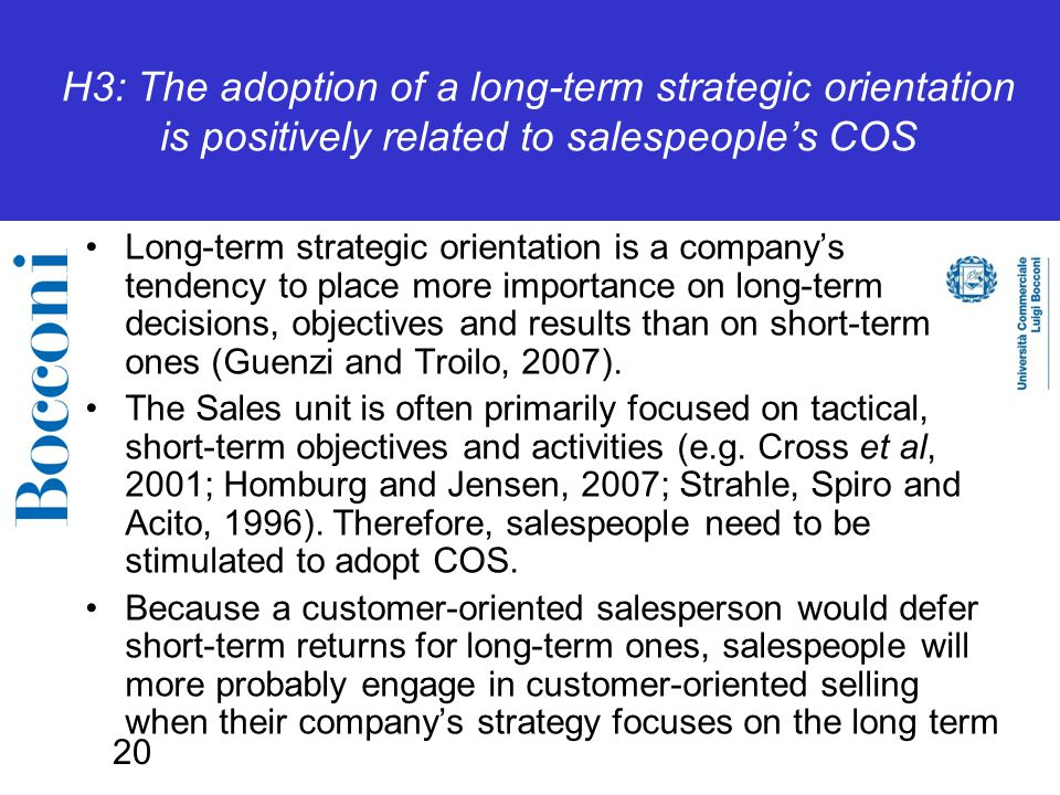 20 H3: The adoption of a long-term strategic orientation is positively related to salespeople's COS Long-term strategic orientation is a company's tendency to place more importance on long-term decisions, objectives and results than on short-term ones (Guenzi and Troilo, 2007).