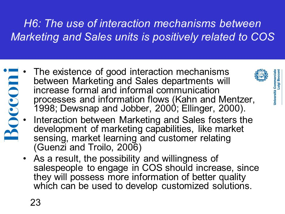 23 H6: The use of interaction mechanisms between Marketing and Sales units is positively related to COS The existence of good interaction mechanisms between Marketing and Sales departments will increase formal and informal communication processes and information flows (Kahn and Mentzer, 1998; Dewsnap and Jobber, 2000; Ellinger, 2000).