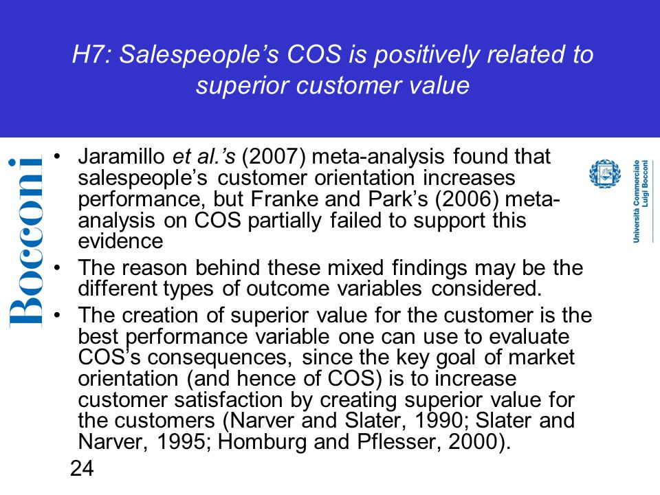 24 H7: Salespeople's COS is positively related to superior customer value Jaramillo et al.'s (2007) meta-analysis found that salespeople's customer orientation increases performance, but Franke and Park's (2006) meta- analysis on COS partially failed to support this evidence The reason behind these mixed findings may be the different types of outcome variables considered.
