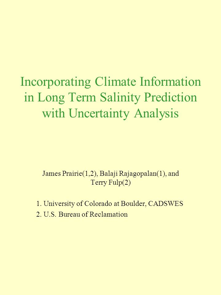 Incorporating Climate Information in Long Term Salinity Prediction with Uncertainty Analysis James Prairie(1,2), Balaji Rajagopalan(1), and Terry Fulp(2) 1.