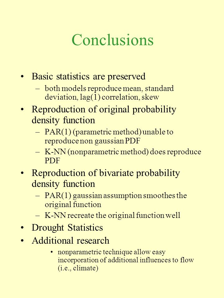 Conclusions Basic statistics are preserved –both models reproduce mean, standard deviation, lag(1) correlation, skew Reproduction of original probability density function –PAR(1) (parametric method) unable to reproduce non gaussian PDF –K-NN (nonparametric method) does reproduce PDF Reproduction of bivariate probability density function –PAR(1) gaussian assumption smoothes the original function –K-NN recreate the original function well Drought Statistics Additional research nonparametric technique allow easy incorporation of additional influences to flow (i.e., climate)
