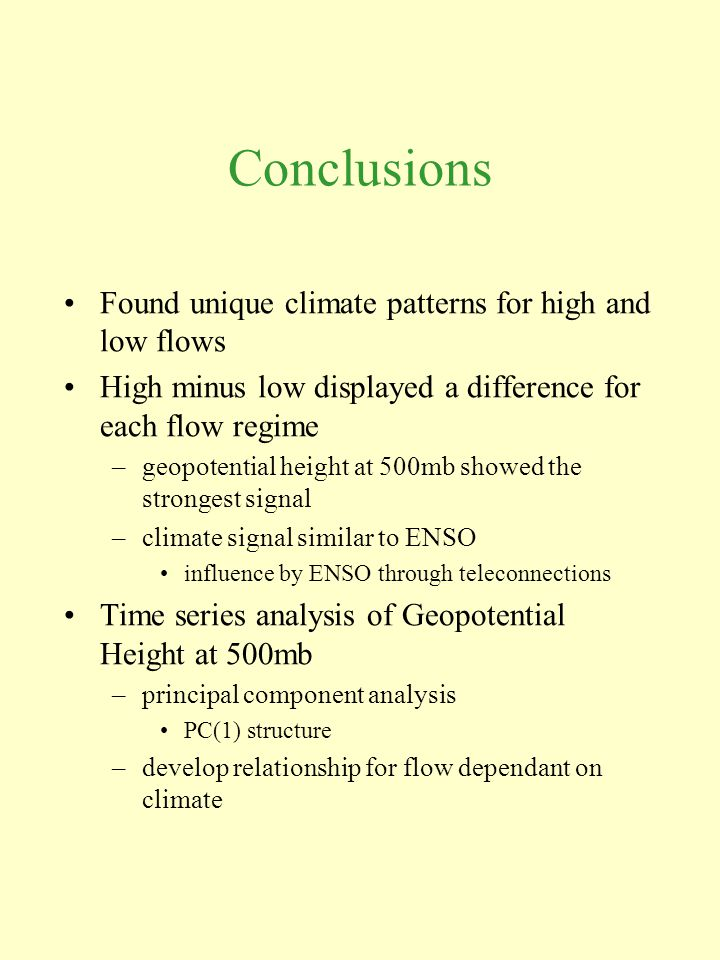 Conclusions Found unique climate patterns for high and low flows High minus low displayed a difference for each flow regime –geopotential height at 500mb showed the strongest signal –climate signal similar to ENSO influence by ENSO through teleconnections Time series analysis of Geopotential Height at 500mb –principal component analysis PC(1) structure –develop relationship for flow dependant on climate