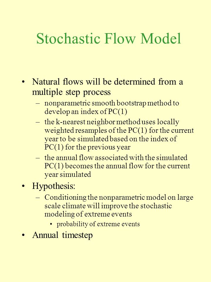 Stochastic Flow Model Natural flows will be determined from a multiple step process –nonparametric smooth bootstrap method to develop an index of PC(1) –the k-nearest neighbor method uses locally weighted resamples of the PC(1) for the current year to be simulated based on the index of PC(1) for the previous year –the annual flow associated with the simulated PC(1) becomes the annual flow for the current year simulated Hypothesis: –Conditioning the nonparametric model on large scale climate will improve the stochastic modeling of extreme events probability of extreme events Annual timestep