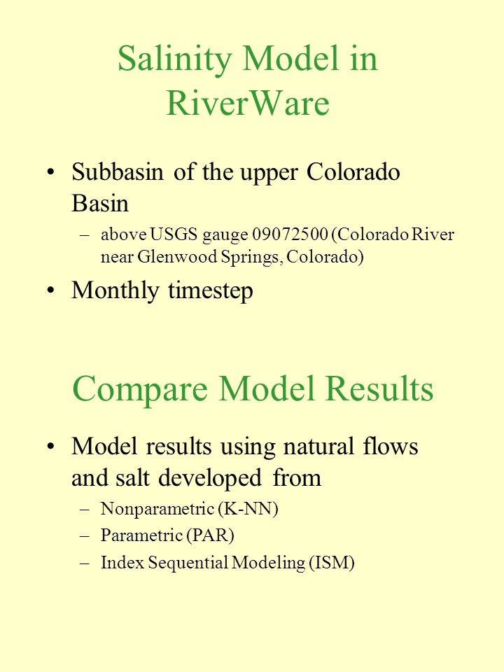 Salinity Model in RiverWare Subbasin of the upper Colorado Basin –above USGS gauge 09072500 (Colorado River near Glenwood Springs, Colorado) Monthly timestep Compare Model Results Model results using natural flows and salt developed from –Nonparametric (K-NN) –Parametric (PAR) –Index Sequential Modeling (ISM)