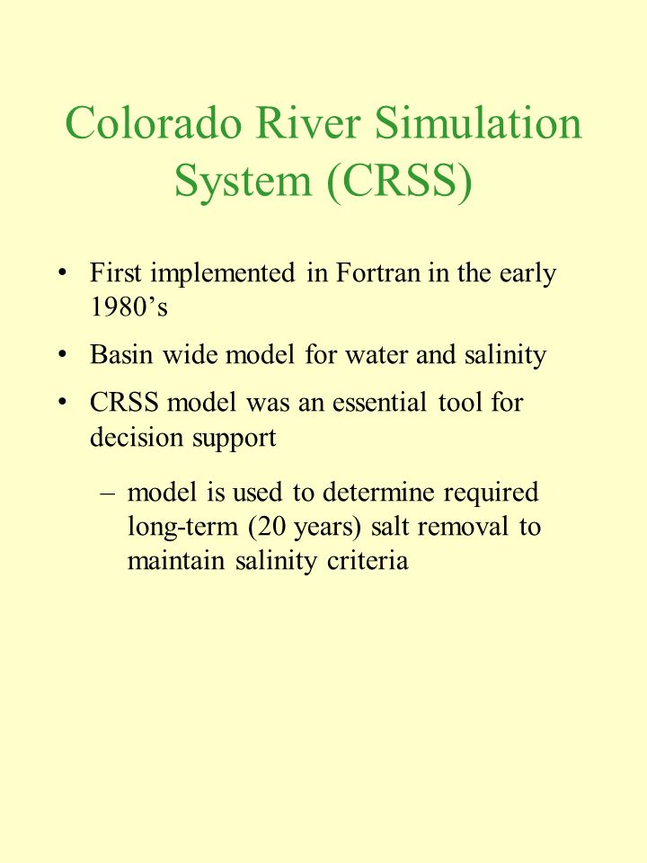 Colorado River Simulation System (CRSS) First implemented in Fortran in the early 1980's Basin wide model for water and salinity CRSS model was an essential tool for decision support –model is used to determine required long-term (20 years) salt removal to maintain salinity criteria
