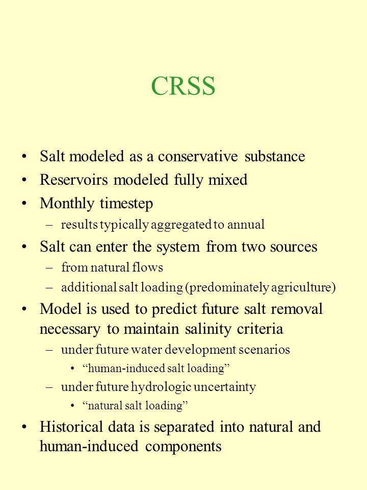 CRSS Salt modeled as a conservative substance Reservoirs modeled fully mixed Monthly timestep –results typically aggregated to annual Salt can enter the system from two sources –from natural flows –additional salt loading (predominately agriculture) Model is used to predict future salt removal necessary to maintain salinity criteria –under future water development scenarios human-induced salt loading –under future hydrologic uncertainty natural salt loading Historical data is separated into natural and human-induced components
