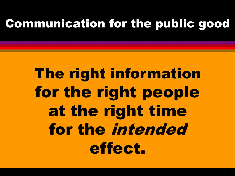 The right information for the right people at the right time for the intended effect. Communication for the public good