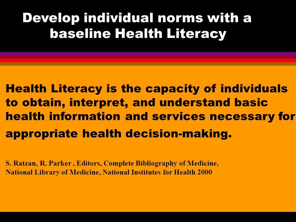 Develop individual norms with a baseline Health Literacy Health Literacy is the capacity of individuals to obtain, interpret, and understand basic hea