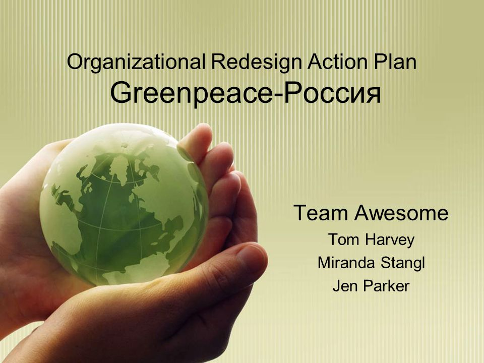 Organizational Redesign Action Plan Greenpeace-Россия Team Awesome Tom Harvey Miranda Stangl Jen Parker