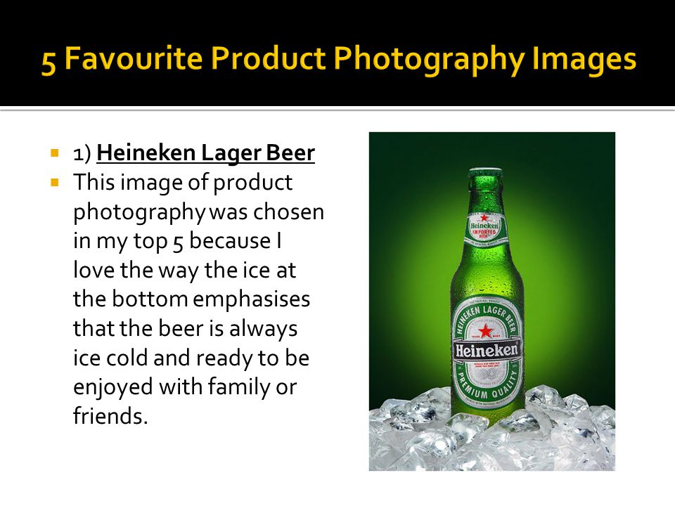  1) Heineken Lager Beer  This image of product photography was chosen in my top 5 because I love the way the ice at the bottom emphasises that the beer is always ice cold and ready to be enjoyed with family or friends.