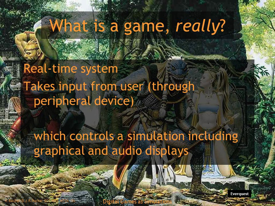 K.Becker & J.R.Parker SCS M&S MTSA '06 Digital Games as Simulations What is a game, really.