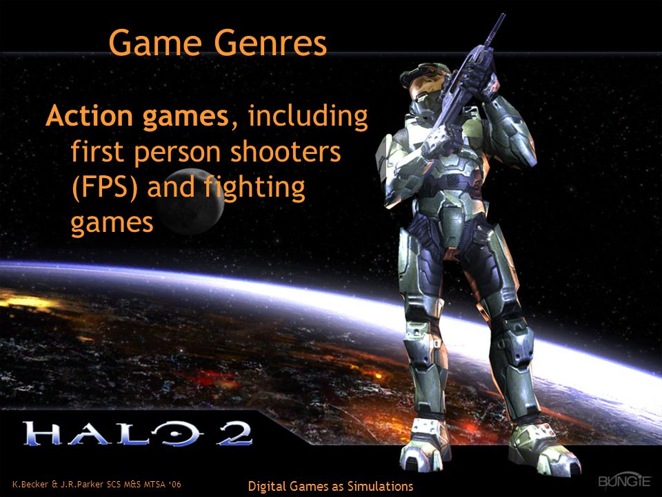 K.Becker & J.R.Parker SCS M&S MTSA '06 Digital Games as Simulations Game Genres Action games, including first person shooters (FPS) and fighting games