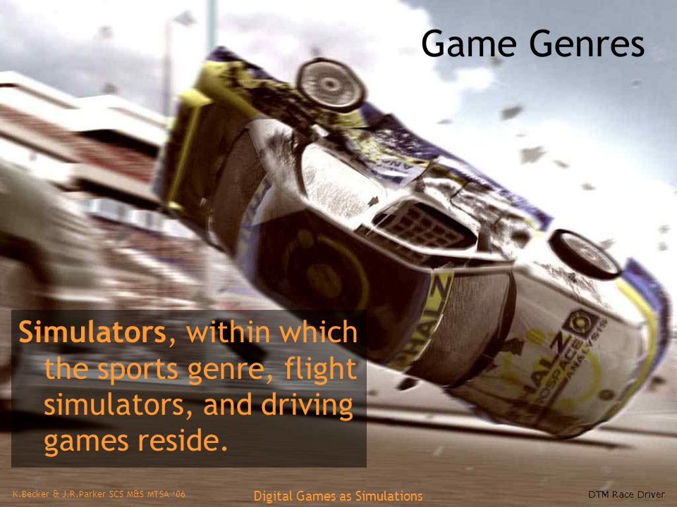 K.Becker & J.R.Parker SCS M&S MTSA '06 Digital Games as Simulations Game Genres Simulators, within which the sports genre, flight simulators, and driving games reside.
