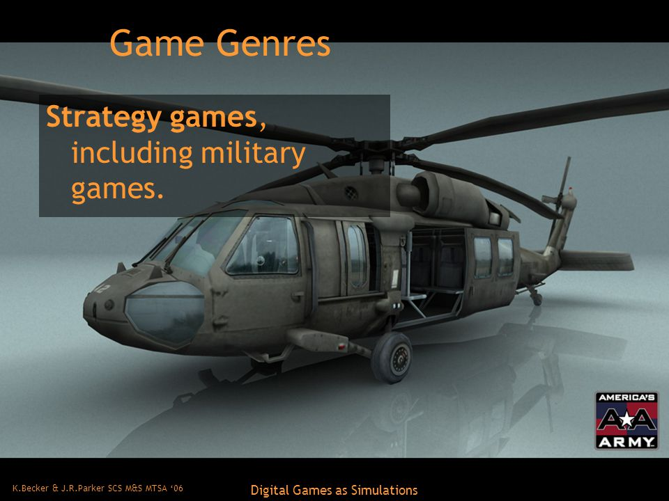 K.Becker & J.R.Parker SCS M&S MTSA '06 Digital Games as Simulations Game Genres Strategy games, including military games.