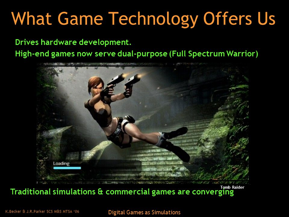 K.Becker & J.R.Parker SCS M&S MTSA '06 Digital Games as Simulations What Game Technology Offers Us Tomb Raider Drives hardware development.