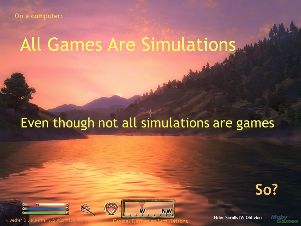 K.Becker & J.R.Parker SCS M&S MTSA '06 Digital Games as Simulations All Games Are Simulations Even though not all simulations are games Elder Scrolls IV: Oblivion So.