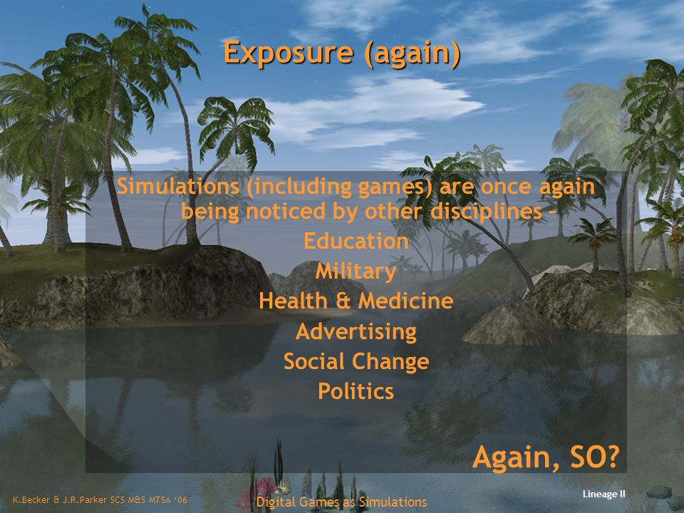 K.Becker & J.R.Parker SCS M&S MTSA '06 Digital Games as Simulations Exposure (again) Simulations (including games) are once again being noticed by other disciplines – Education Military Health & Medicine Advertising Social Change Politics Again, SO.