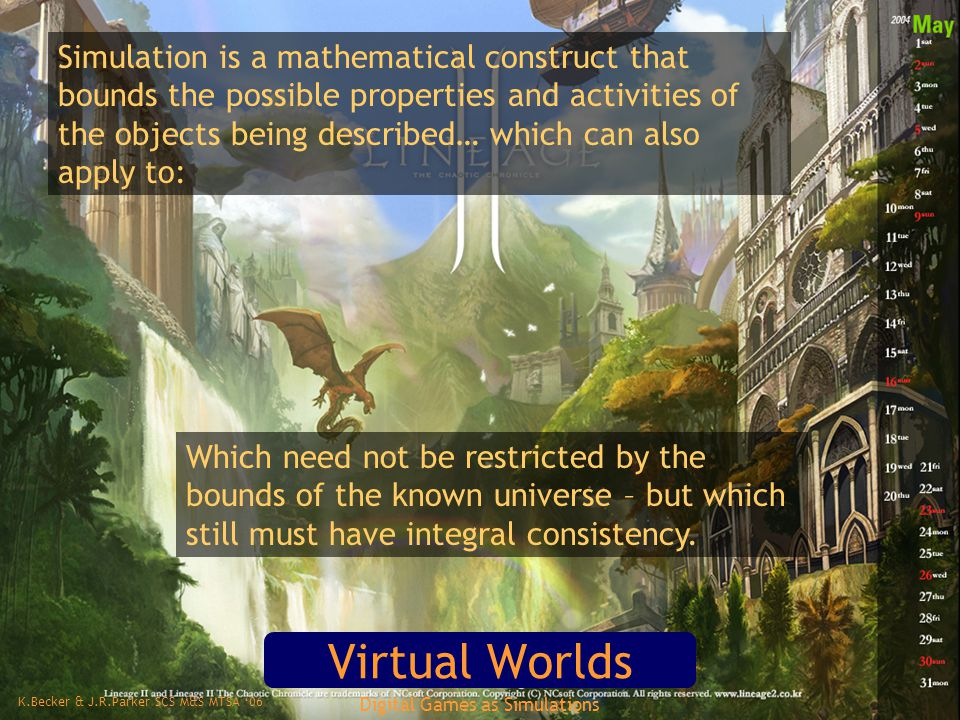 K.Becker & J.R.Parker SCS M&S MTSA '06 Digital Games as Simulations Virtual Worlds Simulation is a mathematical construct that bounds the possible properties and activities of the objects being described… which can also apply to: Which need not be restricted by the bounds of the known universe – but which still must have integral consistency.