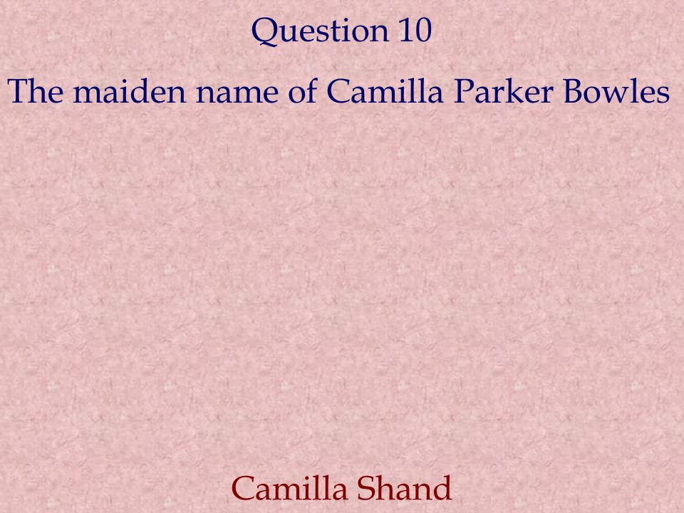 Question 10 The maiden name of Camilla Parker Bowles Camilla Shand