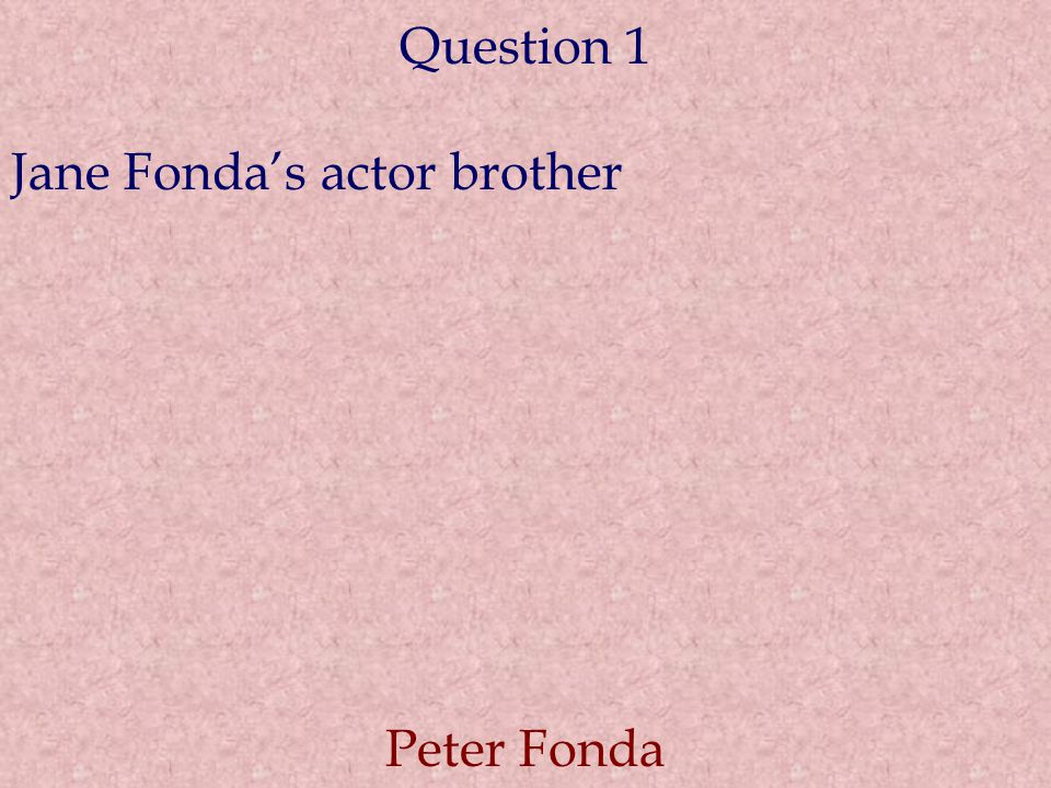 Question 1 Jane Fonda's actor brother Peter Fonda