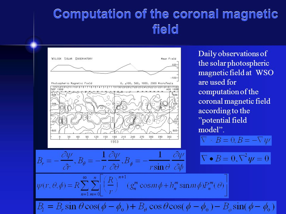 Computation of the coronal magnetic field Daily observations of the solar photospheric magnetic field at WSO are used for computation of the coronal magnetic field according to the potential field model .