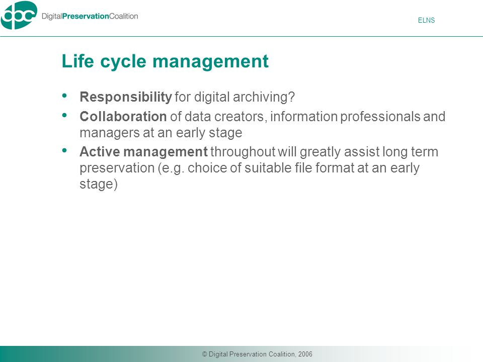 ELNS © Digital Preservation Coalition, 2006 Life cycle management Responsibility for digital archiving.