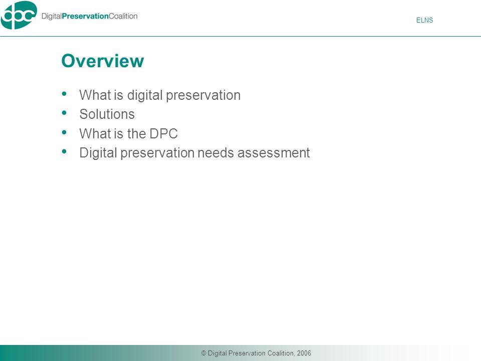 ELNS © Digital Preservation Coalition, 2006 Overview What is digital preservation Solutions What is the DPC Digital preservation needs assessment