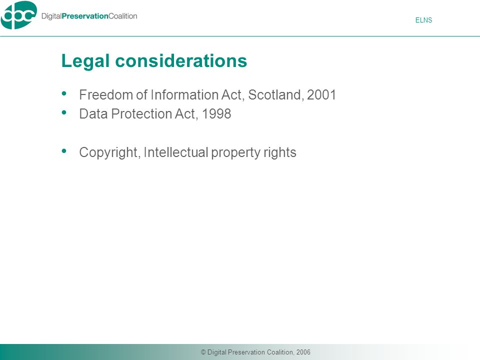 ELNS © Digital Preservation Coalition, 2006 Legal considerations Freedom of Information Act, Scotland, 2001 Data Protection Act, 1998 Copyright, Intellectual property rights