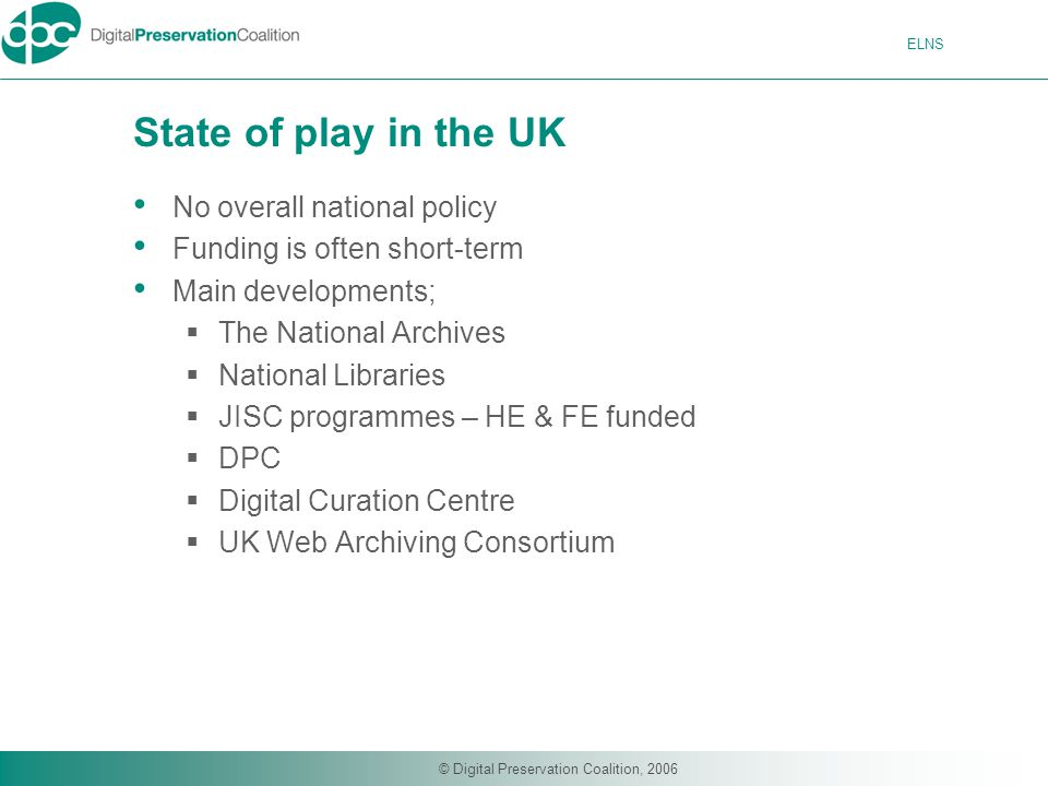 ELNS © Digital Preservation Coalition, 2006 State of play in the UK No overall national policy Funding is often short-term Main developments;  The National Archives  National Libraries  JISC programmes – HE & FE funded  DPC  Digital Curation Centre  UK Web Archiving Consortium
