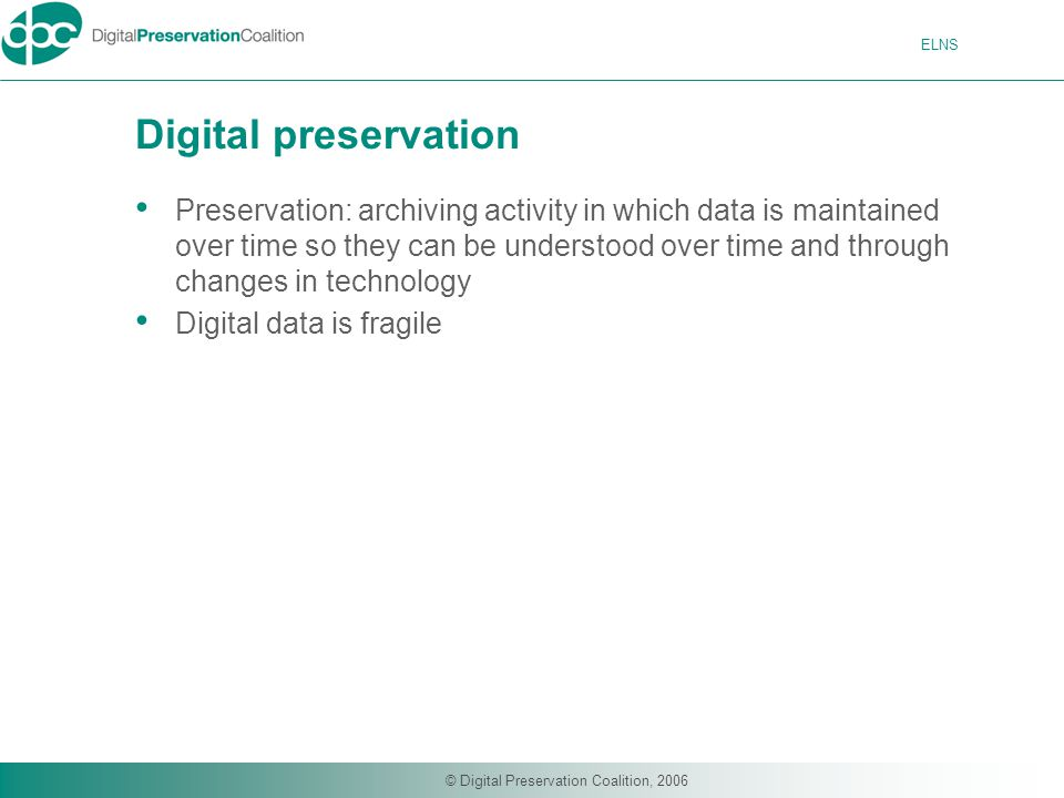 ELNS © Digital Preservation Coalition, 2006 Digital preservation Preservation: archiving activity in which data is maintained over time so they can be understood over time and through changes in technology Digital data is fragile