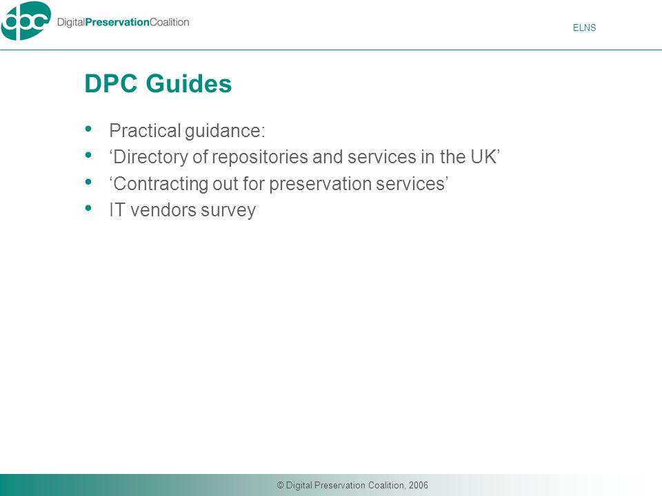 ELNS © Digital Preservation Coalition, 2006 DPC Guides Practical guidance: 'Directory of repositories and services in the UK' 'Contracting out for preservation services' IT vendors survey