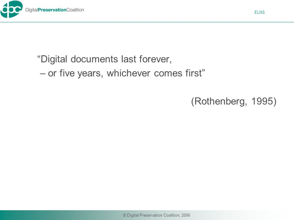 ELNS © Digital Preservation Coalition, 2006 Digital documents last forever, – or five years, whichever comes first (Rothenberg, 1995)