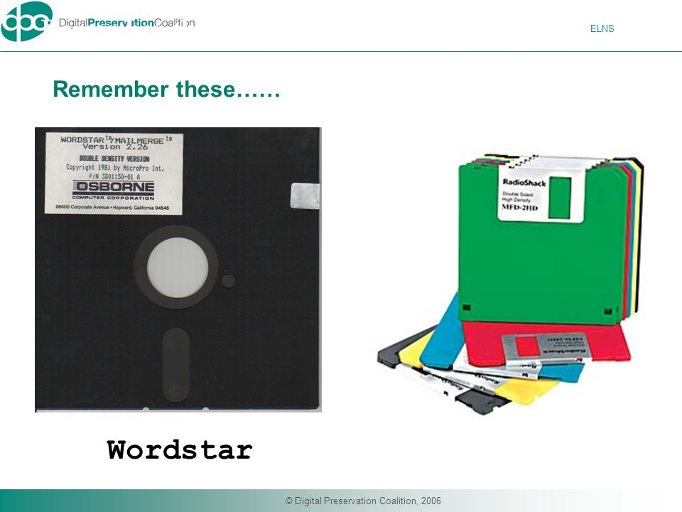 ELNS © Digital Preservation Coalition, 2006 Remember these….. Wordstar Remember these……
