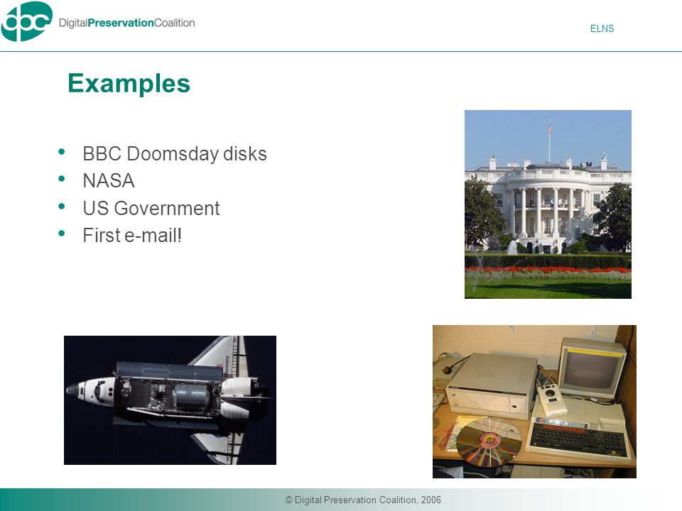 ELNS © Digital Preservation Coalition, 2006 Examples BBC Doomsday disks NASA US Government First e-mail!