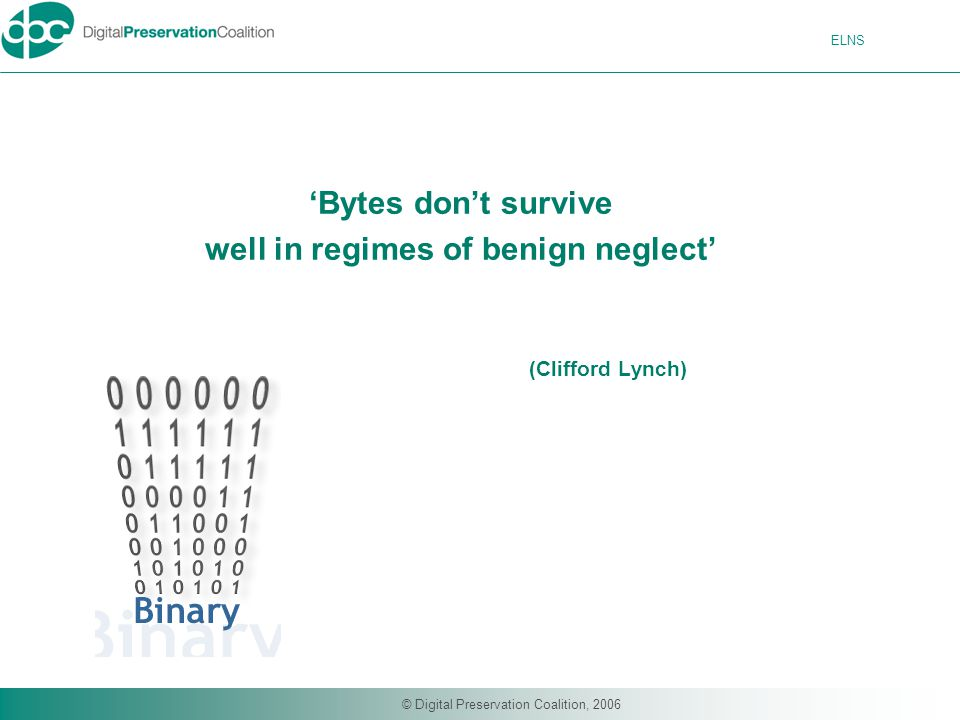 ELNS © Digital Preservation Coalition, 2006 'Bytes don't survive well in regimes of benign neglect' (Clifford Lynch)