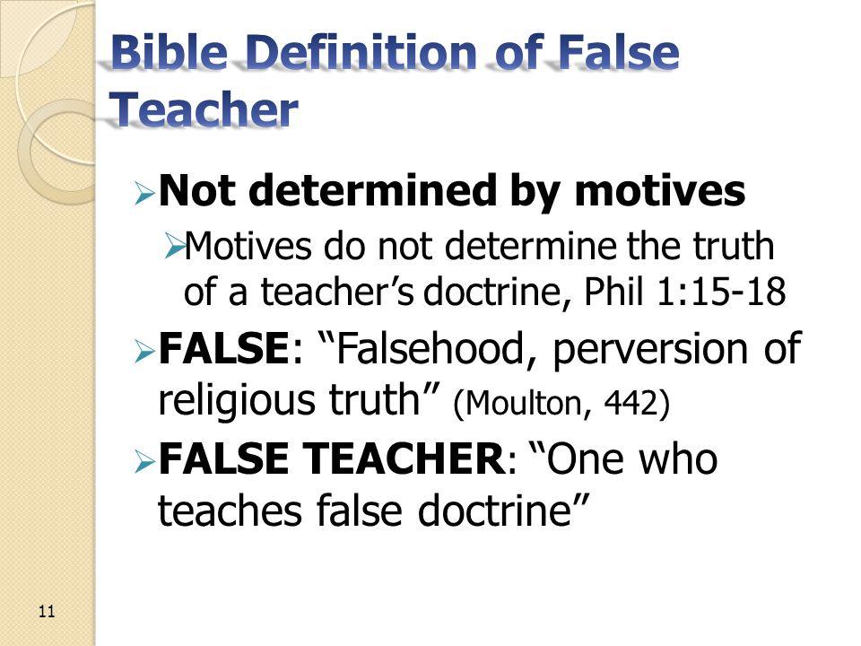  Not determined by motives  Motives do not determine the truth of a teacher's doctrine, Phil 1:15-18  FALSE: Falsehood, perversion of religious truth (Moulton, 442)  FALSE TEACHER : One who teaches false doctrine 11