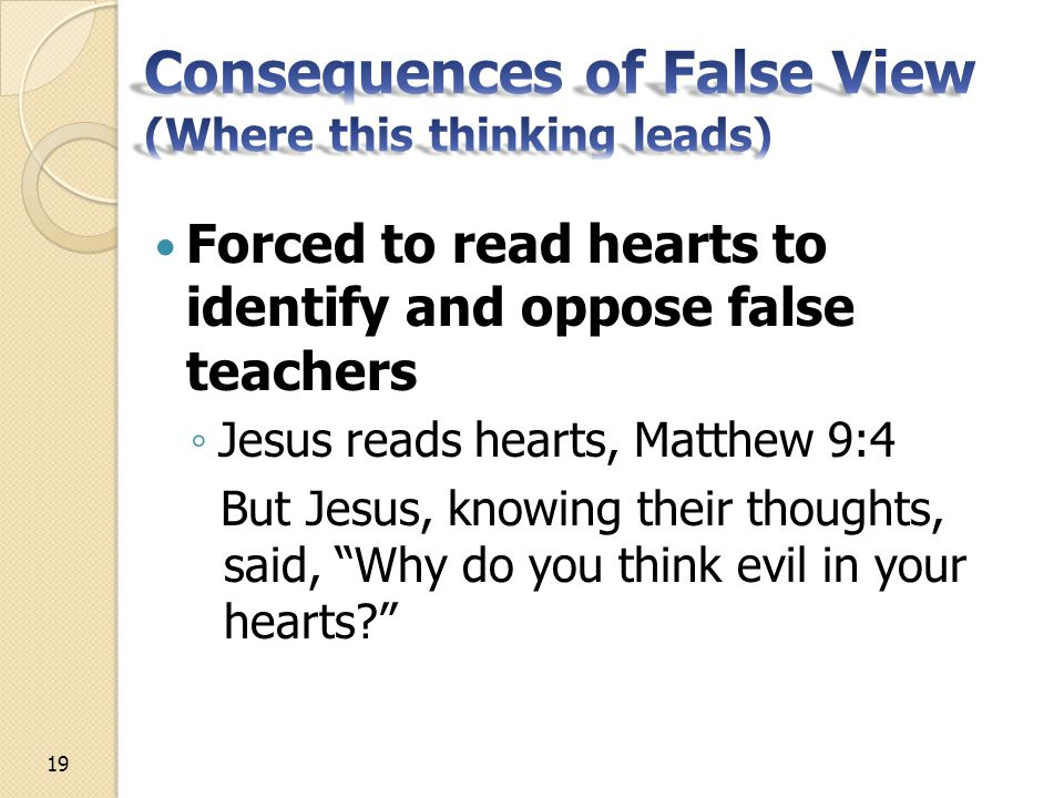 Forced to read hearts to identify and oppose false teachers ◦ Jesus reads hearts, Matthew 9:4 But Jesus, knowing their thoughts, said, Why do you think evil in your hearts 19