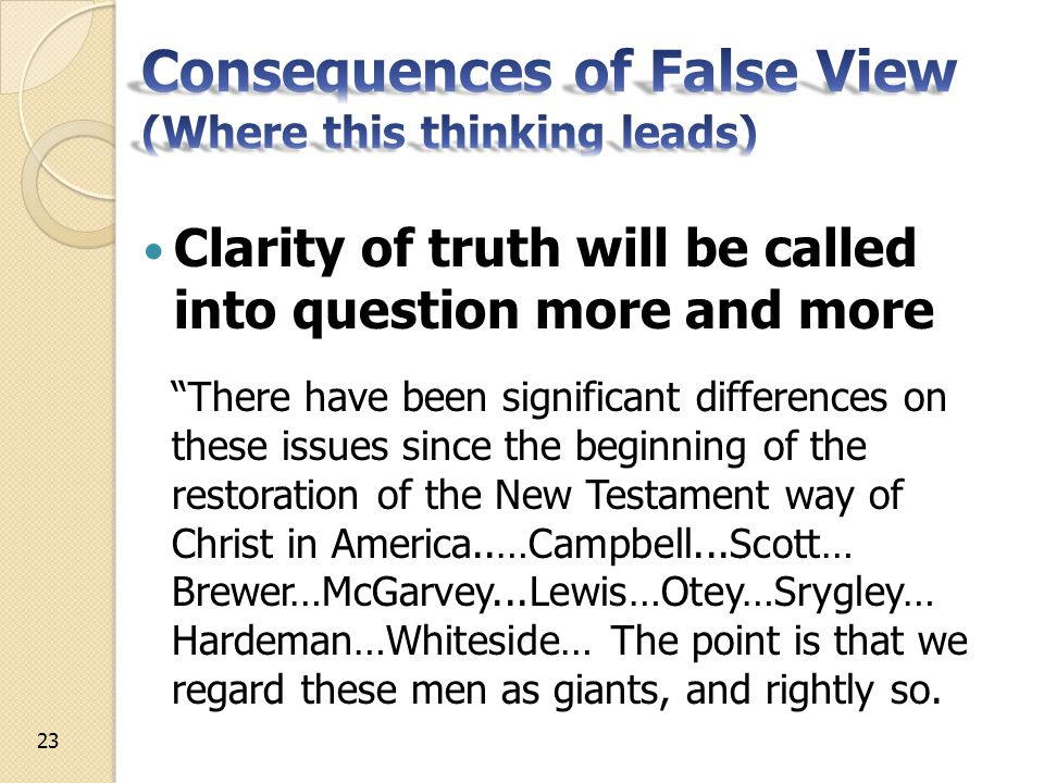 Clarity of truth will be called into question more and more There have been significant differences on these issues since the beginning of the restoration of the New Testament way of Christ in America..…Campbell...Scott… Brewer…McGarvey...Lewis…Otey…Srygley… Hardeman…Whiteside… The point is that we regard these men as giants, and rightly so.