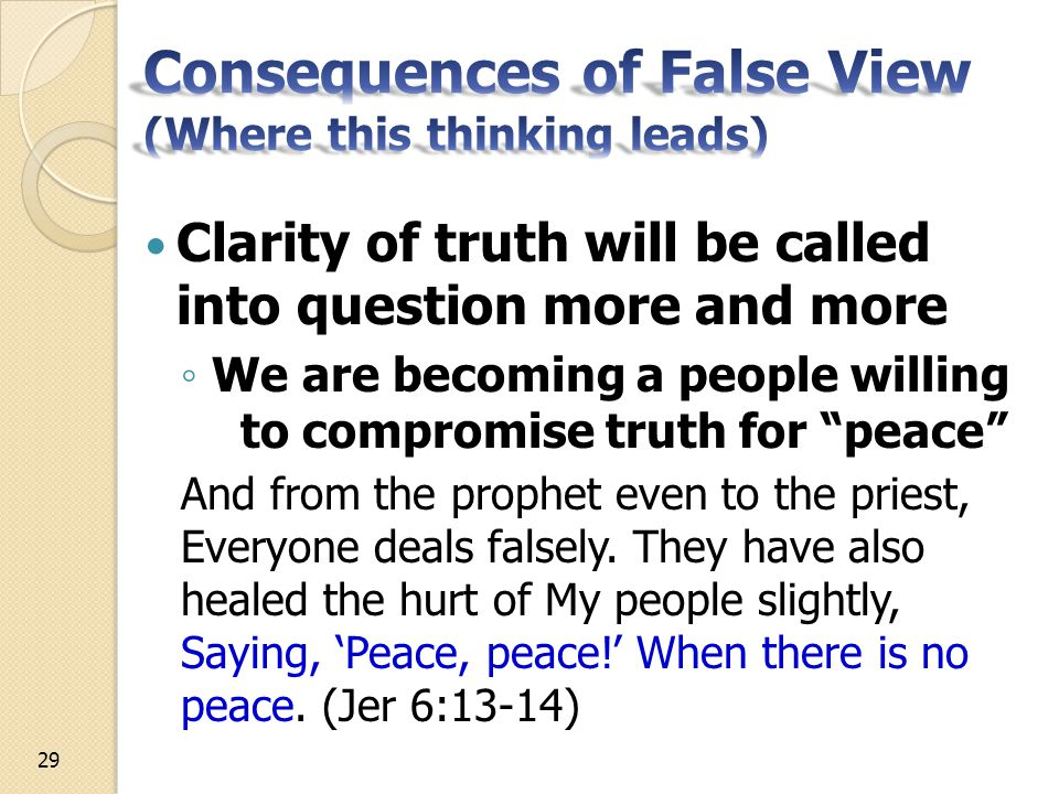 Clarity of truth will be called into question more and more ◦ We are becoming a people willing to compromise truth for peace And from the prophet even to the priest, Everyone deals falsely.
