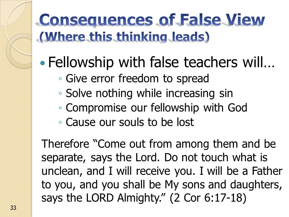 Fellowship with false teachers will… ◦ Give error freedom to spread ◦ Solve nothing while increasing sin ◦ Compromise our fellowship with God ◦ Cause our souls to be lost Therefore Come out from among them and be separate, says the Lord.