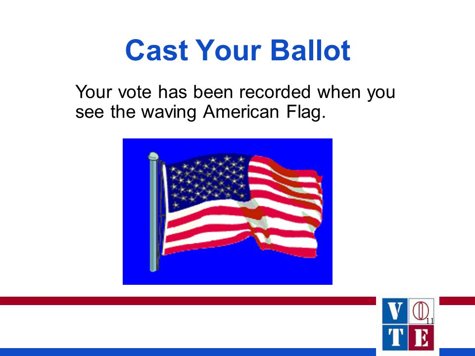 11 Cast Your Ballot Your vote has been recorded when you see the waving American Flag.