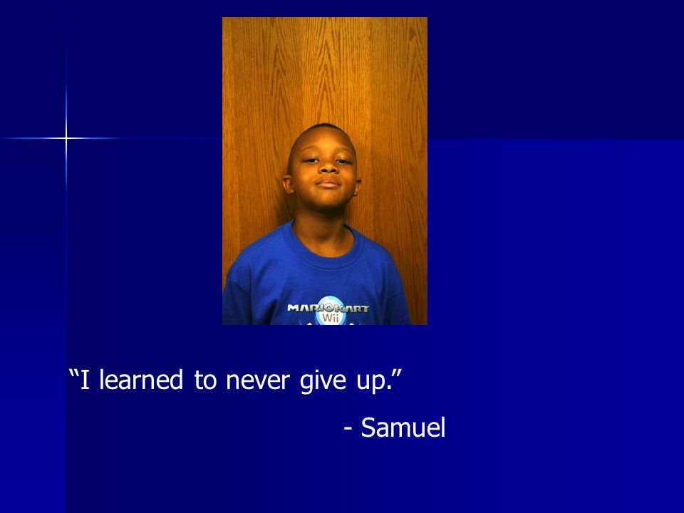 I learned to never give up. - Samuel