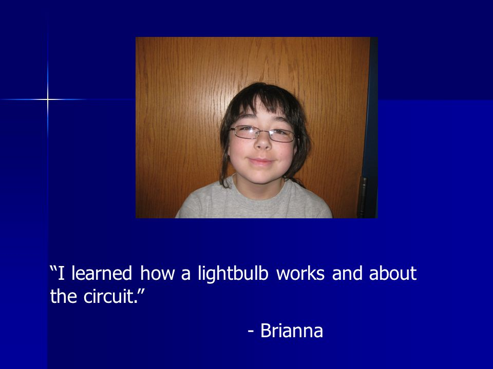 I learned how a lightbulb works and about the circuit. - Brianna