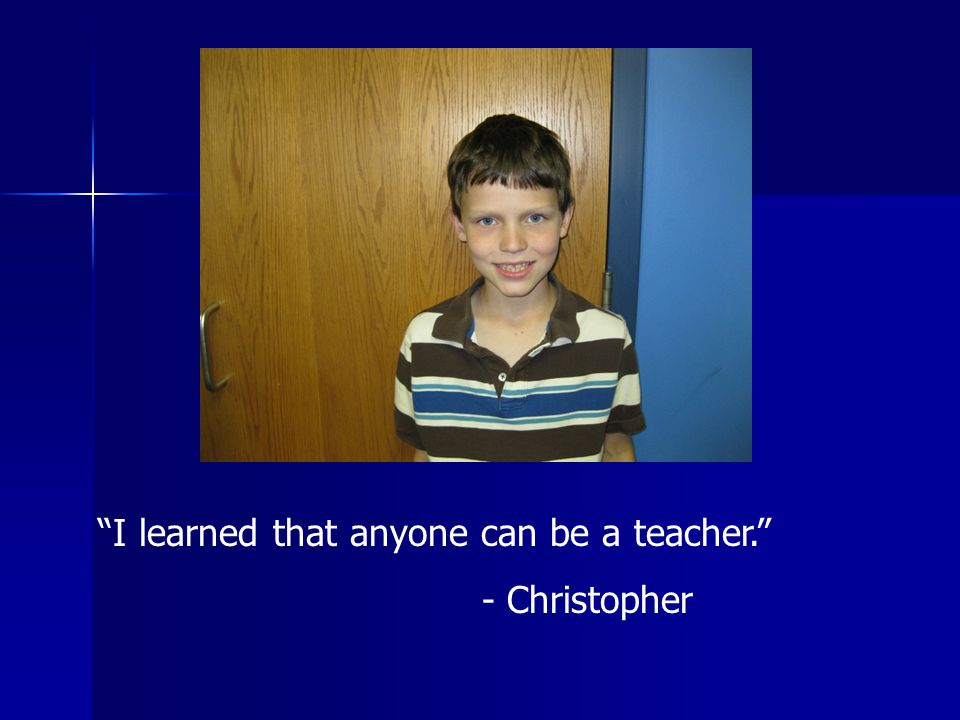 I learned that anyone can be a teacher. - Christopher