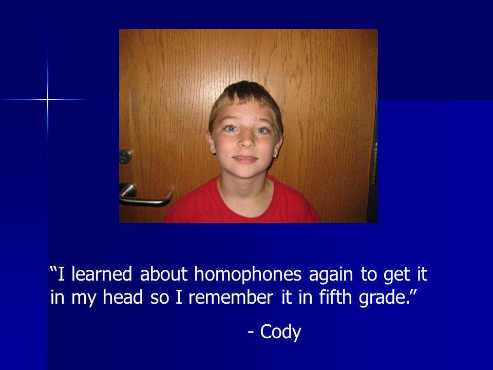 I learned about homophones again to get it in my head so I remember it in fifth grade. - Cody