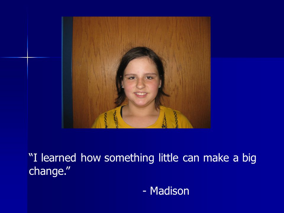 I learned how something little can make a big change. - Madison