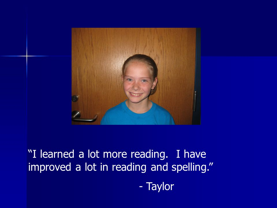 I learned a lot more reading. I have improved a lot in reading and spelling. - Taylor