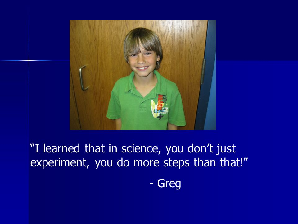 I learned that in science, you don't just experiment, you do more steps than that! - Greg